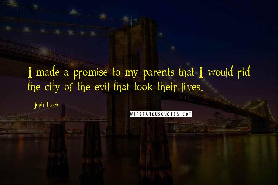 Jeph Loeb quotes: I made a promise to my parents that I would rid the city of the evil that took their lives.