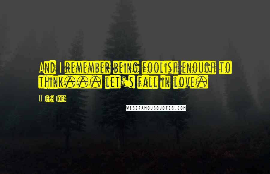 Jeph Loeb quotes: And I remember being foolish enough to think... let's fall in love.