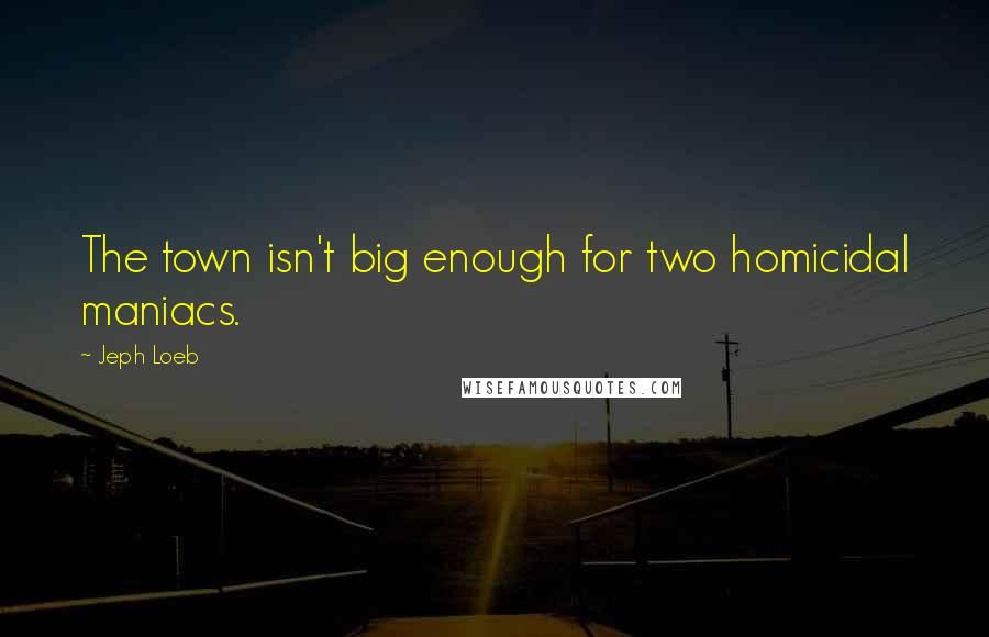 Jeph Loeb quotes: The town isn't big enough for two homicidal maniacs.
