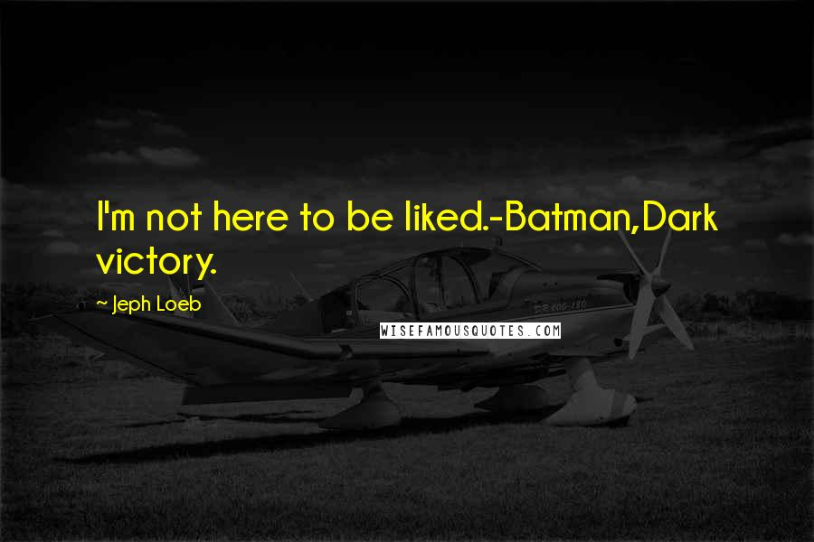Jeph Loeb quotes: I'm not here to be liked.-Batman,Dark victory.