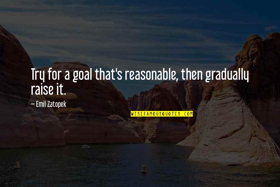 Jephus Quotes By Emil Zatopek: Try for a goal that's reasonable, then gradually
