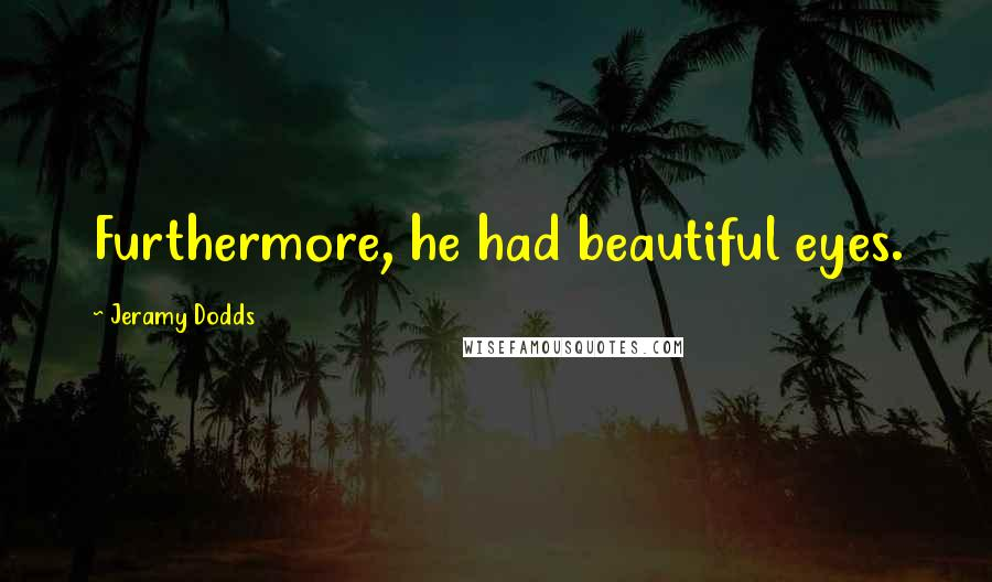 Jeramy Dodds quotes: Furthermore, he had beautiful eyes.