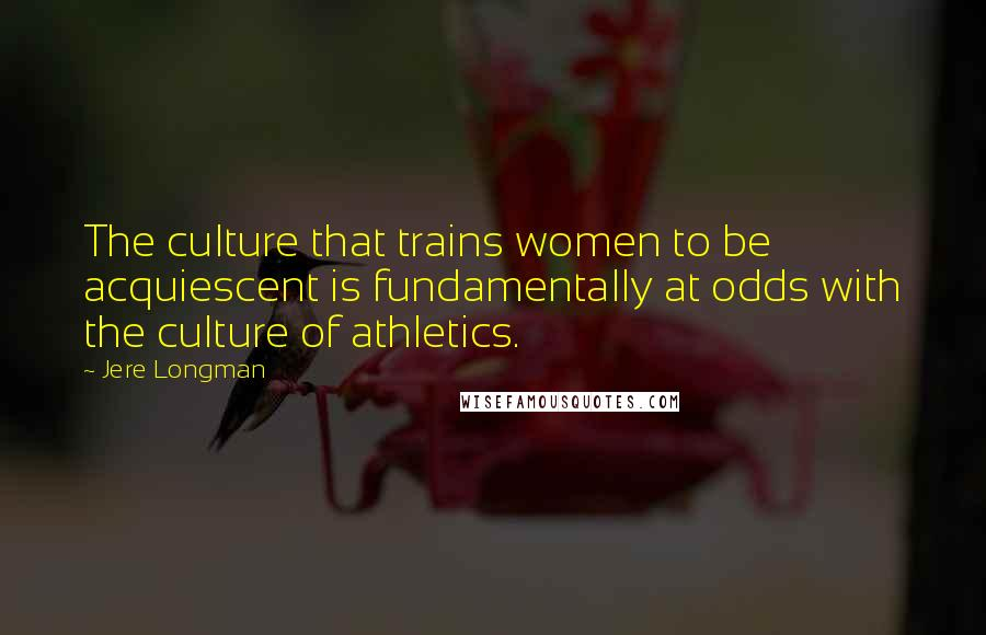 Jere Longman quotes: The culture that trains women to be acquiescent is fundamentally at odds with the culture of athletics.