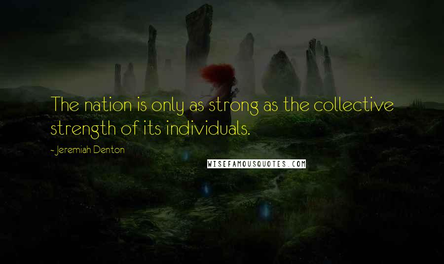 Jeremiah Denton quotes: The nation is only as strong as the collective strength of its individuals.