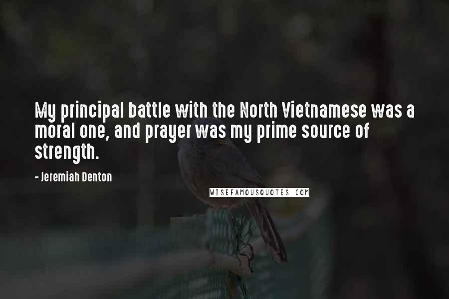 Jeremiah Denton quotes: My principal battle with the North Vietnamese was a moral one, and prayer was my prime source of strength.