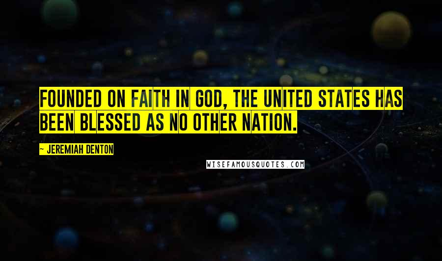 Jeremiah Denton quotes: Founded on faith in God, the United States has been blessed as no other nation.