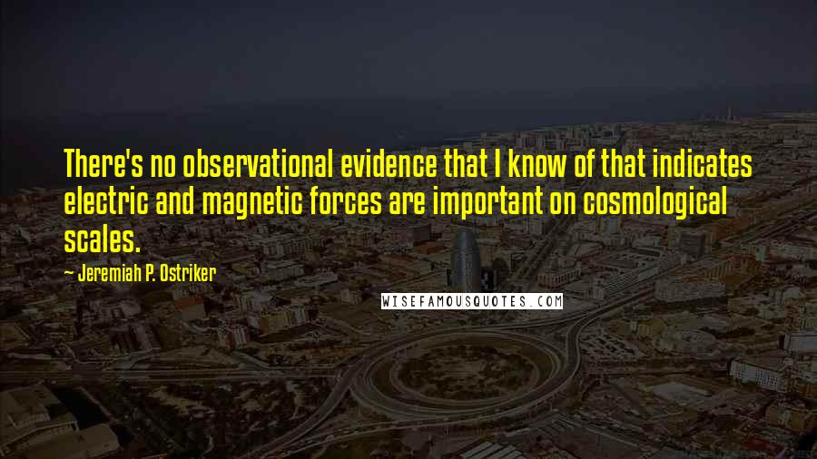 Jeremiah P. Ostriker quotes: There's no observational evidence that I know of that indicates electric and magnetic forces are important on cosmological scales.