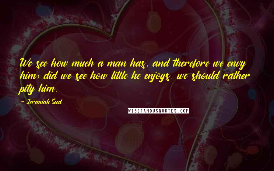 Jeremiah Seed quotes: We see how much a man has, and therefore we envy him; did we see how little he enjoys, we should rather pity him.