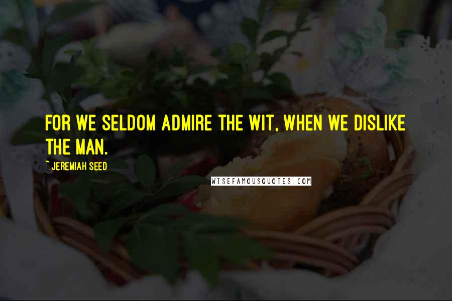 Jeremiah Seed quotes: For we seldom admire the wit, when we dislike the man.