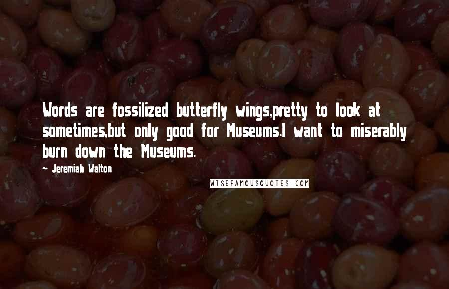 Jeremiah Walton quotes: Words are fossilized butterfly wings,pretty to look at sometimes,but only good for Museums.I want to miserably burn down the Museums.