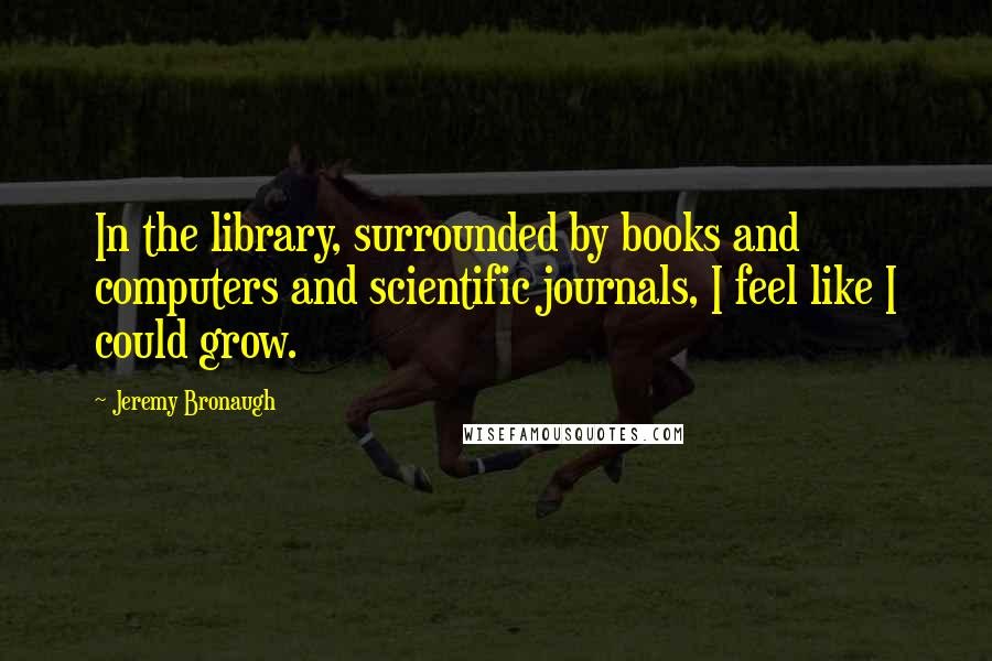 Jeremy Bronaugh quotes: In the library, surrounded by books and computers and scientific journals, I feel like I could grow.