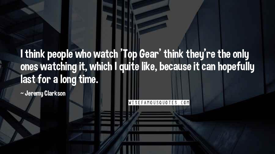 Jeremy Clarkson quotes: I think people who watch 'Top Gear' think they're the only ones watching it, which I quite like, because it can hopefully last for a long time.