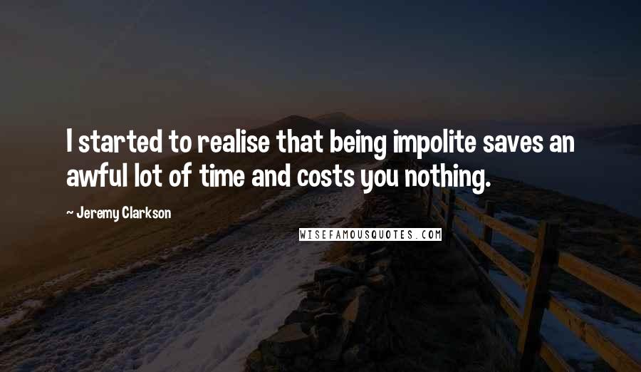 Jeremy Clarkson quotes: I started to realise that being impolite saves an awful lot of time and costs you nothing.