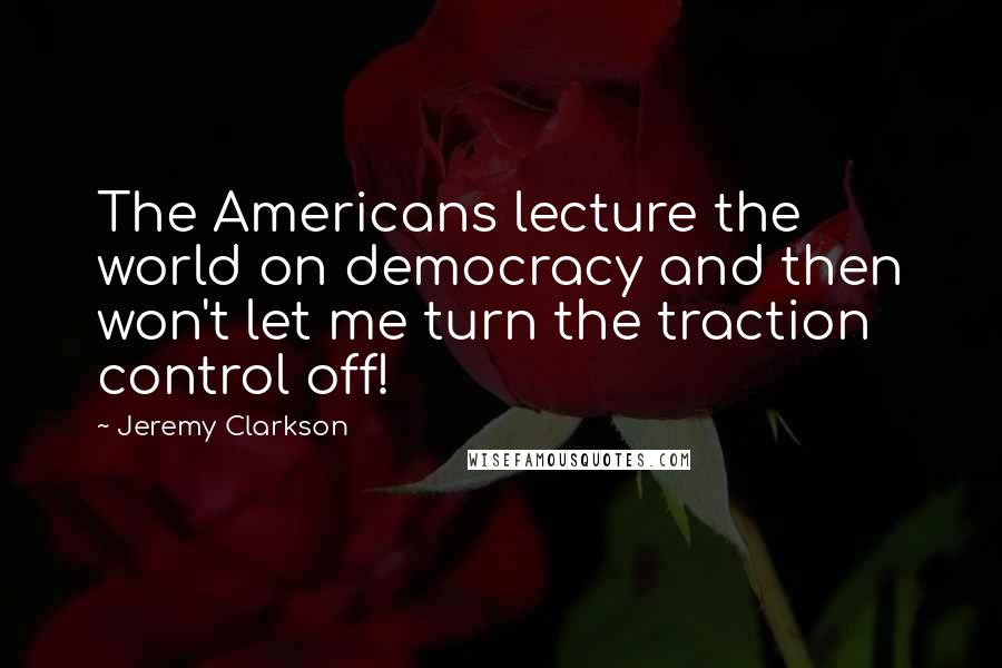 Jeremy Clarkson quotes: The Americans lecture the world on democracy and then won't let me turn the traction control off!