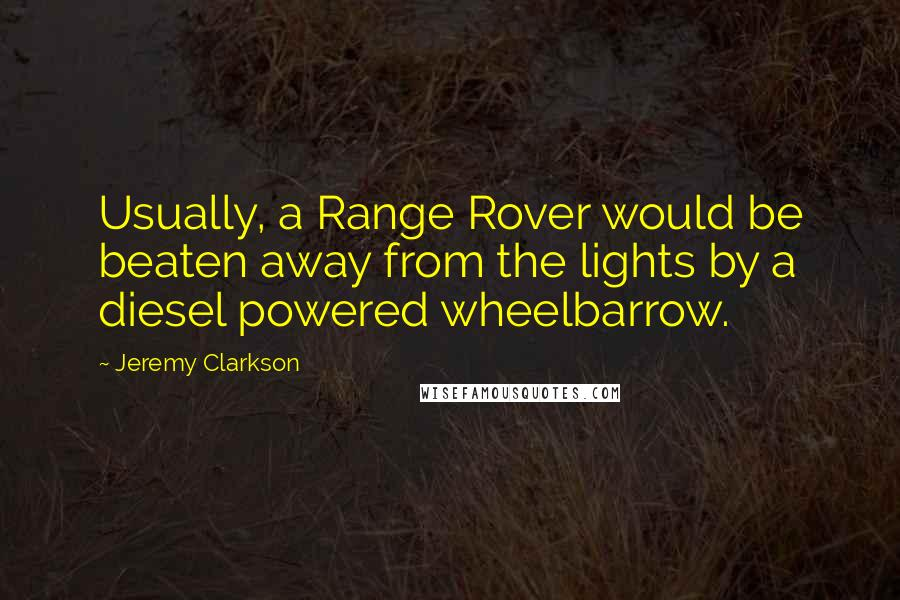 Jeremy Clarkson quotes: Usually, a Range Rover would be beaten away from the lights by a diesel powered wheelbarrow.