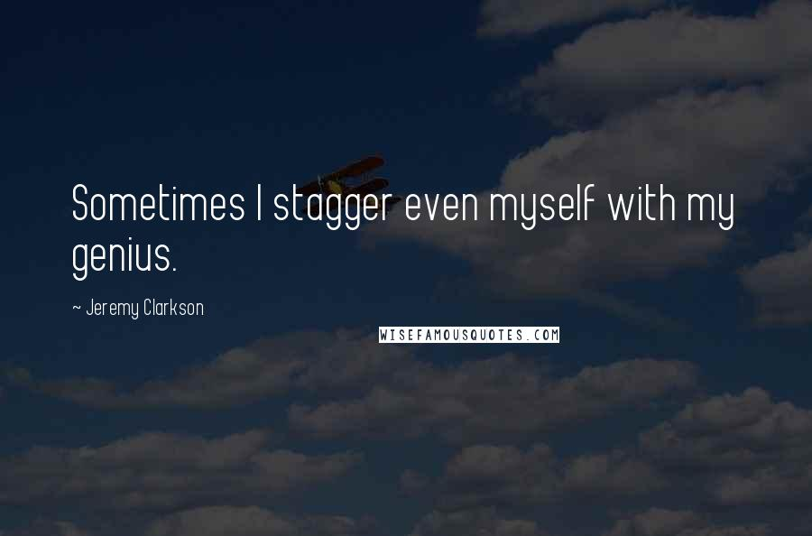 Jeremy Clarkson quotes: Sometimes I stagger even myself with my genius.