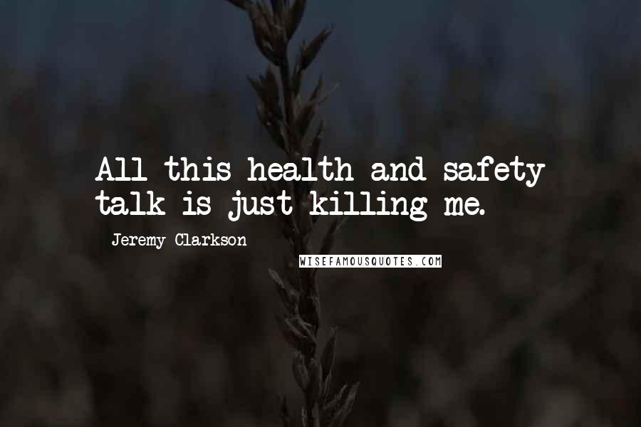 Jeremy Clarkson quotes: All this health and safety talk is just killing me.