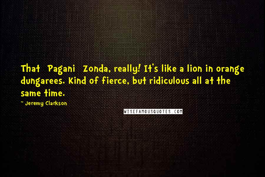 Jeremy Clarkson quotes: That [Pagani] Zonda, really! It's like a lion in orange dungarees. Kind of fierce, but ridiculous all at the same time.