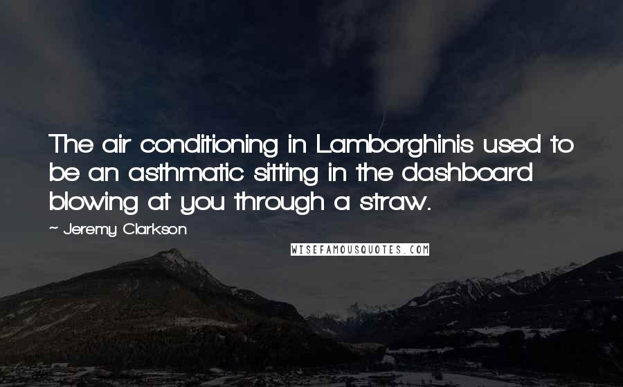 Jeremy Clarkson quotes: The air conditioning in Lamborghinis used to be an asthmatic sitting in the dashboard blowing at you through a straw.