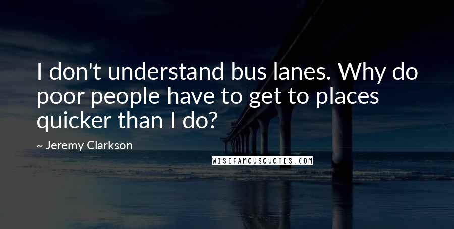 Jeremy Clarkson quotes: I don't understand bus lanes. Why do poor people have to get to places quicker than I do?