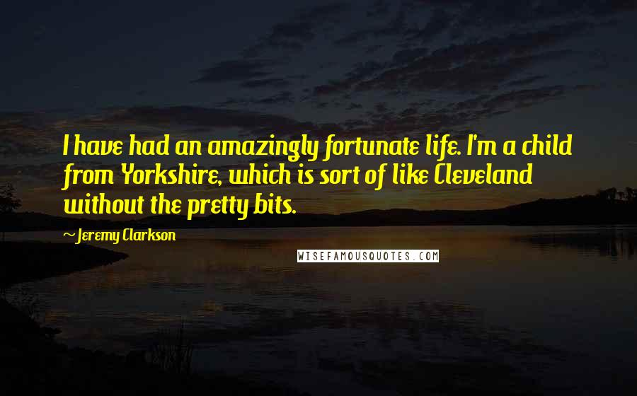 Jeremy Clarkson quotes: I have had an amazingly fortunate life. I'm a child from Yorkshire, which is sort of like Cleveland without the pretty bits.