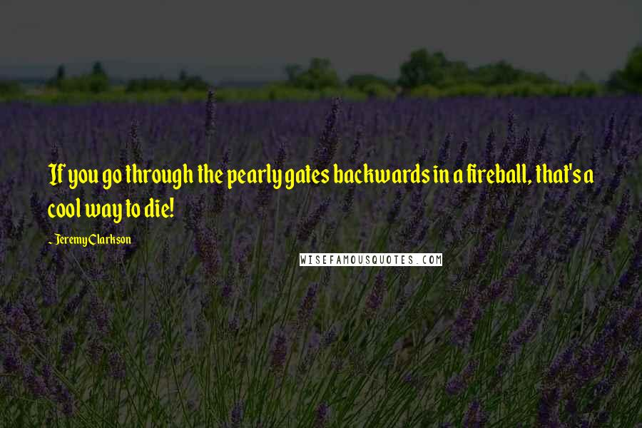 Jeremy Clarkson quotes: If you go through the pearly gates backwards in a fireball, that's a cool way to die!