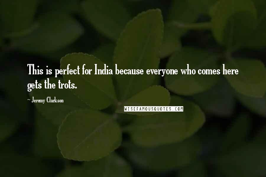 Jeremy Clarkson quotes: This is perfect for India because everyone who comes here gets the trots.