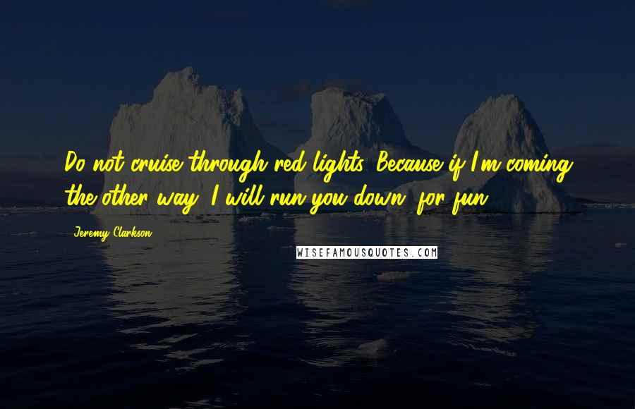 Jeremy Clarkson quotes: Do not cruise through red lights. Because if I'm coming the other way, I will run you down, for fun.