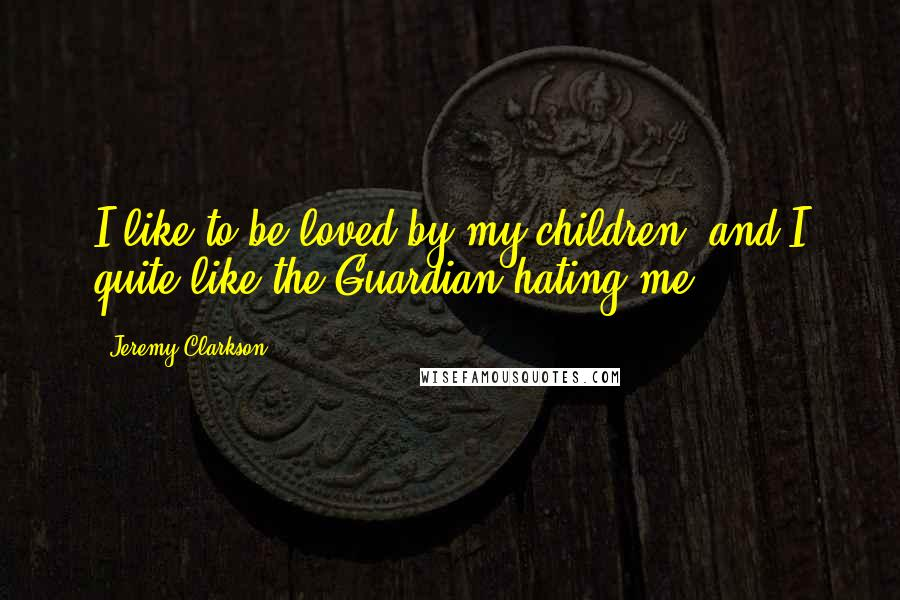 Jeremy Clarkson quotes: I like to be loved by my children, and I quite like the Guardian hating me.