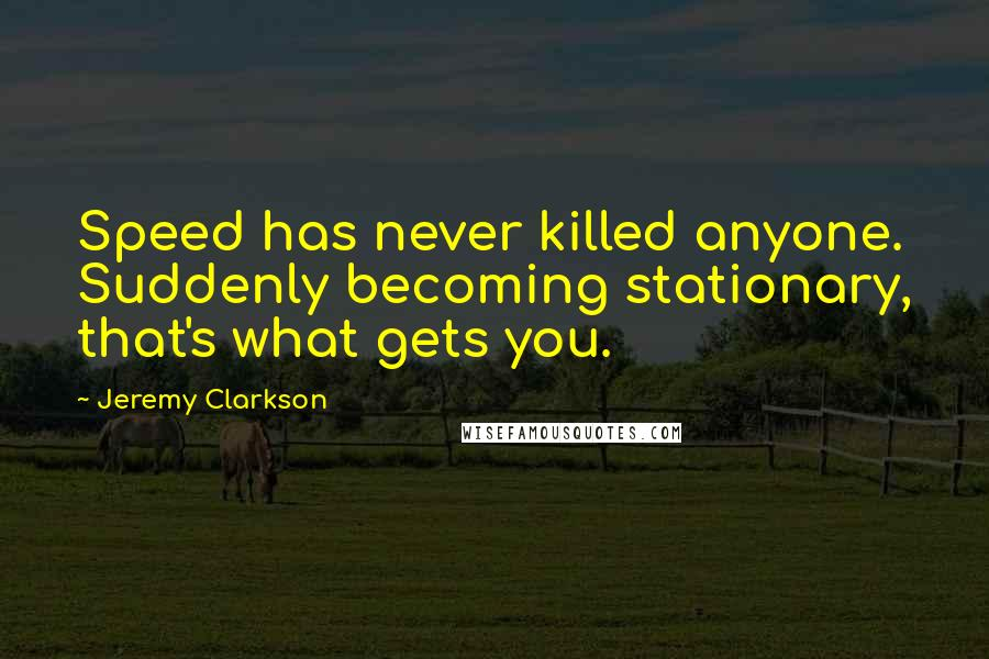 Jeremy Clarkson quotes: Speed has never killed anyone. Suddenly becoming stationary, that's what gets you.