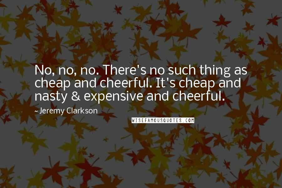 Jeremy Clarkson quotes: No, no, no. There's no such thing as cheap and cheerful. It's cheap and nasty & expensive and cheerful.
