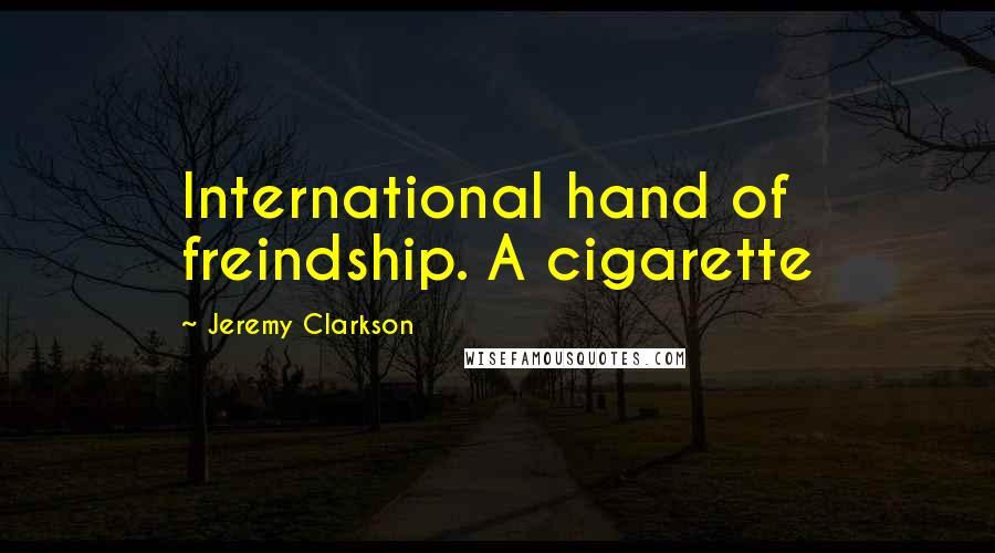Jeremy Clarkson quotes: International hand of freindship. A cigarette