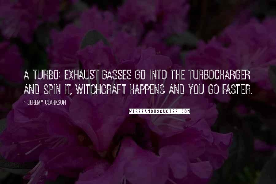 Jeremy Clarkson quotes: A turbo: exhaust gasses go into the turbocharger and spin it, witchcraft happens and you go faster.