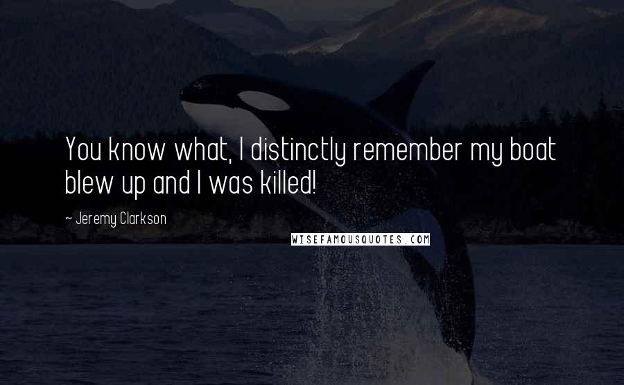 Jeremy Clarkson quotes: You know what, I distinctly remember my boat blew up and I was killed!