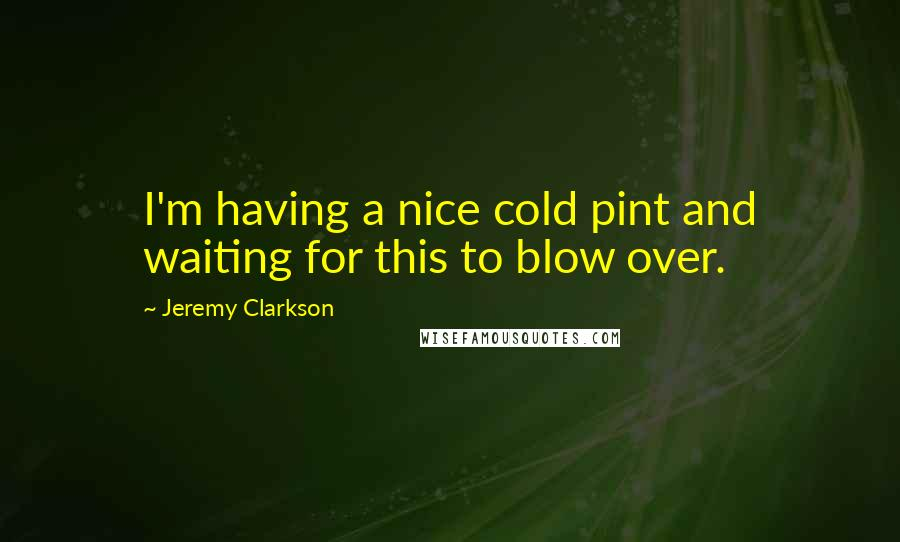 Jeremy Clarkson quotes: I'm having a nice cold pint and waiting for this to blow over.