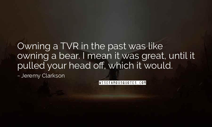 Jeremy Clarkson quotes: Owning a TVR in the past was like owning a bear. I mean it was great, until it pulled your head off, which it would.