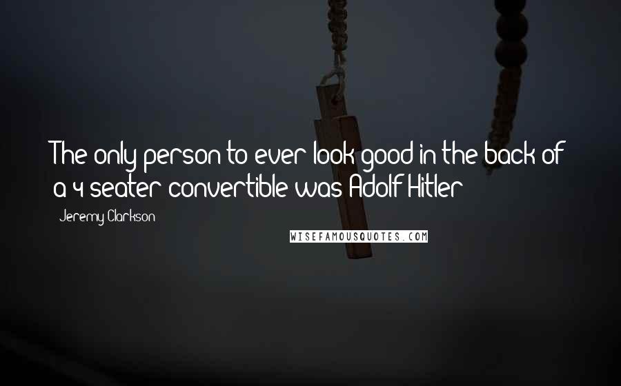 Jeremy Clarkson quotes: The only person to ever look good in the back of a 4-seater convertible was Adolf Hitler