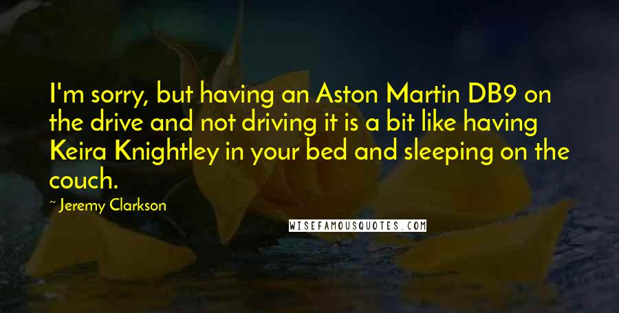 Jeremy Clarkson quotes: I'm sorry, but having an Aston Martin DB9 on the drive and not driving it is a bit like having Keira Knightley in your bed and sleeping on the couch.