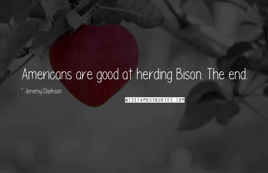 Jeremy Clarkson quotes: Americans are good at herding Bison. The end.
