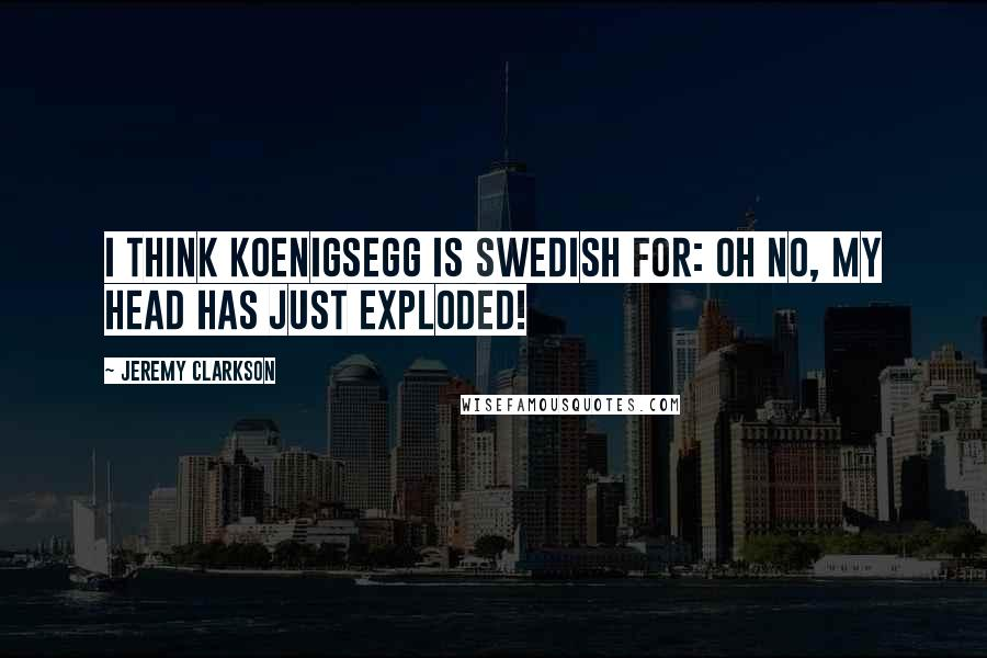 Jeremy Clarkson quotes: I think Koenigsegg is Swedish for: Oh no, my head has just exploded!