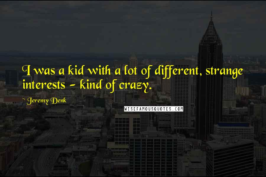 Jeremy Denk quotes: I was a kid with a lot of different, strange interests - kind of crazy.