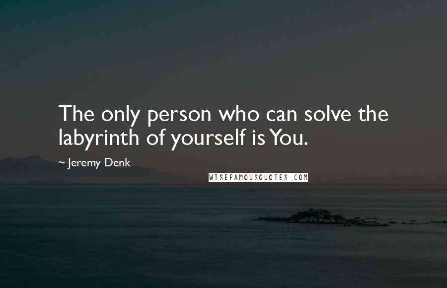 Jeremy Denk quotes: The only person who can solve the labyrinth of yourself is You.