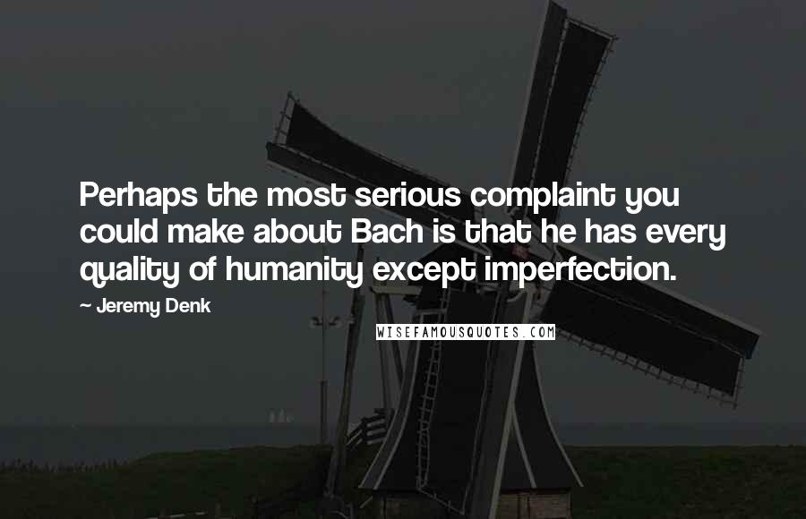 Jeremy Denk quotes: Perhaps the most serious complaint you could make about Bach is that he has every quality of humanity except imperfection.