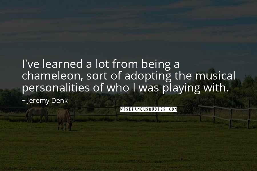 Jeremy Denk quotes: I've learned a lot from being a chameleon, sort of adopting the musical personalities of who I was playing with.