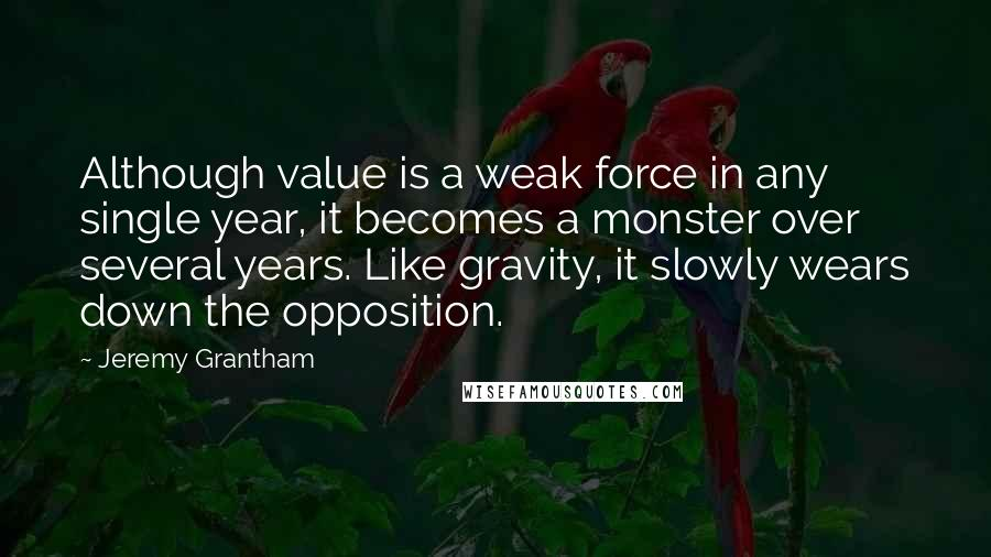 Jeremy Grantham quotes: Although value is a weak force in any single year, it becomes a monster over several years. Like gravity, it slowly wears down the opposition.