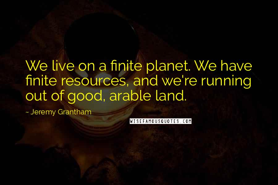 Jeremy Grantham quotes: We live on a finite planet. We have finite resources, and we're running out of good, arable land.