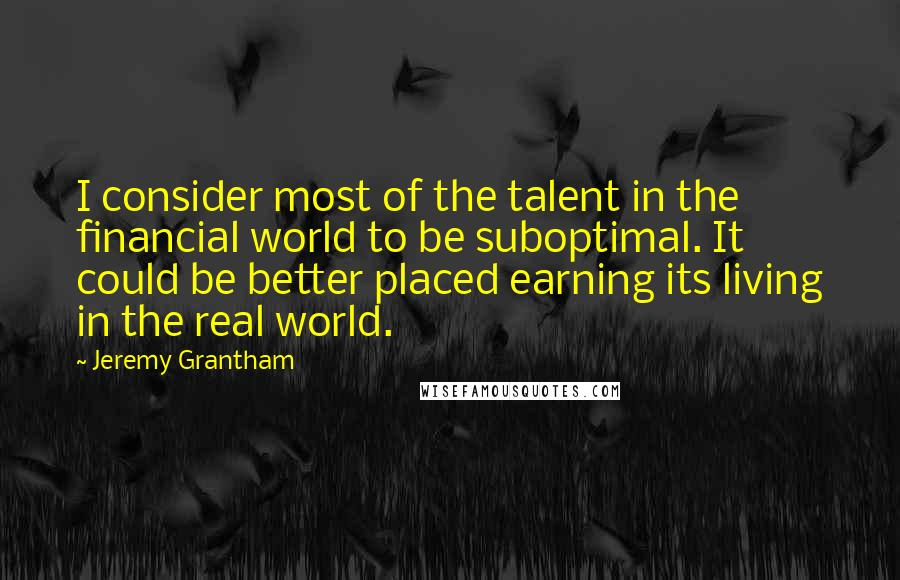 Jeremy Grantham quotes: I consider most of the talent in the financial world to be suboptimal. It could be better placed earning its living in the real world.