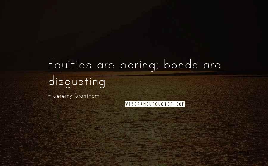 Jeremy Grantham quotes: Equities are boring; bonds are disgusting.