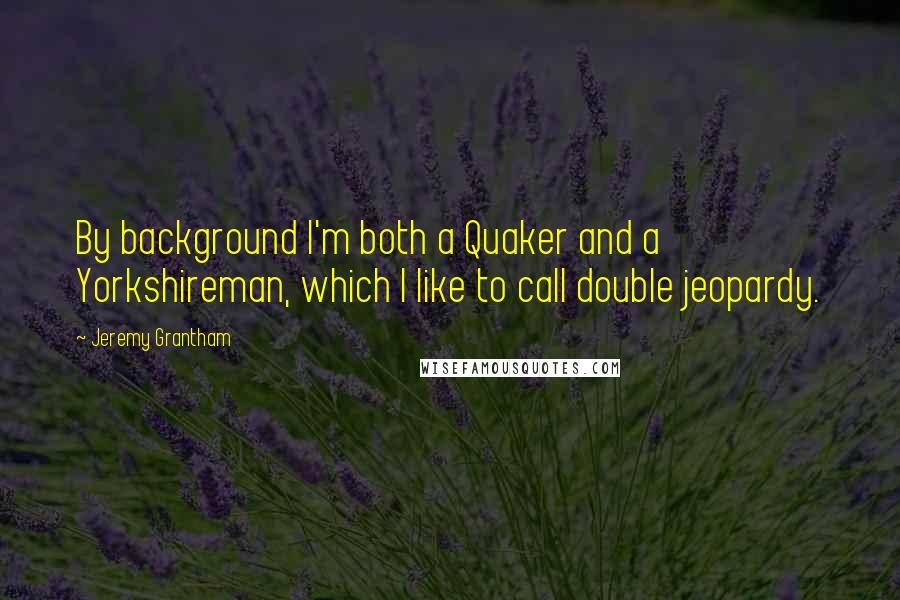 Jeremy Grantham quotes: By background I'm both a Quaker and a Yorkshireman, which I like to call double jeopardy.