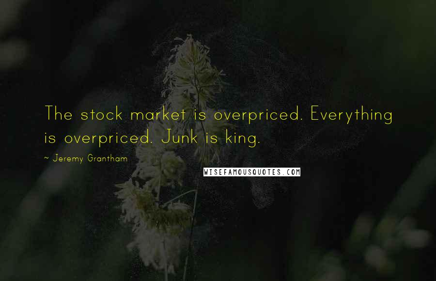Jeremy Grantham quotes: The stock market is overpriced. Everything is overpriced. Junk is king.